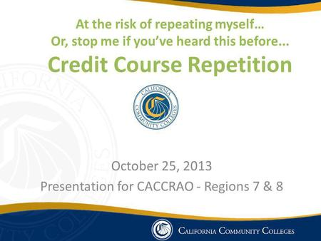 At the risk of repeating myself… Or, stop me if youve heard this before... Credit Course Repetition October 25, 2013 Presentation for CACCRAO - Regions.