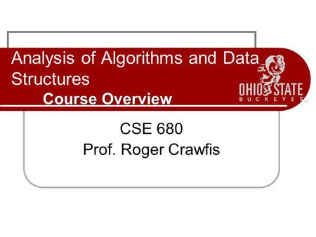 Course Overview Analysis of Algorithms and Data Structures Course Overview CSE 680 Prof. Roger Crawfis.
