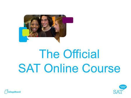 The Official SAT Online Course. – It tests the same things taught every day in high school classrooms: reading, writing and math. – SAT questions represent.