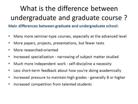 What is the difference between undergraduate and graduate course ? Main differences between graduate and undergraduate school: Many more seminar-type courses,