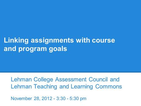 Linking assignments with course and program goals Lehman College Assessment Council and Lehman Teaching and Learning Commons November 28, 2012 - 3:30 -