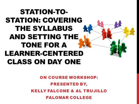 STATION-TO- STATION: COVERING THE SYLLABUS AND SETTING THE TONE FOR A LEARNER-CENTERED CLASS ON DAY ONE ON COURSE WORKSHOP: PRESENTED BY, KELLY FALCONE.