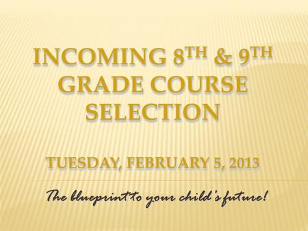 INCOMING 8 TH & 9 TH GRADE COURSE SELECTION TUESDAY, FEBRUARY 5, 2013 The blueprint to your childs future!