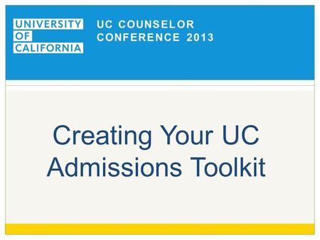 UC COUNSELOR CONFERENCE 2013 Creating Your UC Admissions Toolkit.