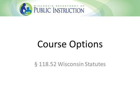 Course Options § 118.52 Wisconsin Statutes. Course Options Statute Created through provision in state budget passed in 2013 Replaced Part-Time Open Enrollment.