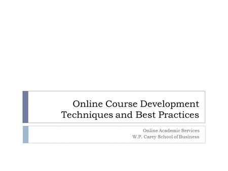 Online Course Development Techniques and Best Practices Online Academic Services W.P. Carey School of Business.