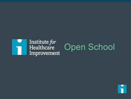 Open School I mentioned earlier that we want your involvement with the IHI Open School, and so I want to explain what that is and where it came from. The.