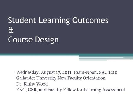 Student Learning Outcomes & Course Design Wednesday, August 17, 2011, 10am-Noon, SAC 1210 Gallaudet University New Faculty Orientation Dr. Kathy Wood ENG,