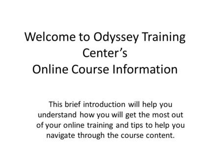 Welcome to Odyssey Training Centers Online Course Information This brief introduction will help you understand how you will get the most out of your online.