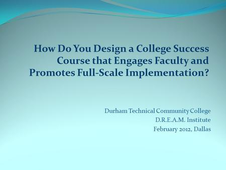 How Do You Design a College Success Course that Engages Faculty and Promotes Full-Scale Implementation? Durham Technical Community College D.R.E.A.M. Institute.