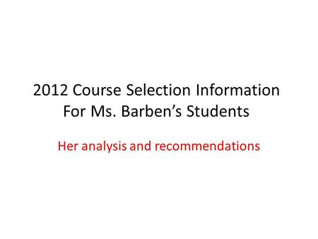 2012 Course Selection Information For Ms. Barbens Students Her analysis and recommendations.