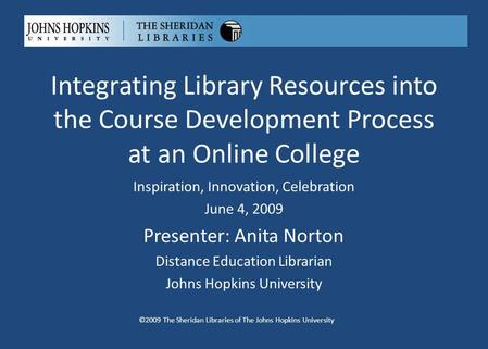 Integrating Library Resources into the Course Development Process at an Online College ©2009 The Sheridan Libraries of The Johns Hopkins University Inspiration,