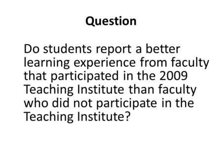 Question Do students report a better learning experience from faculty that participated in the 2009 Teaching Institute than faculty who did not participate.