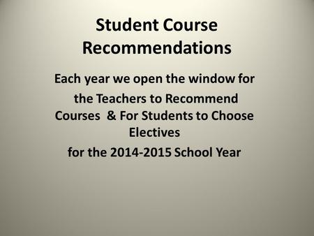 Student Course Recommendations Each year we open the window for the Teachers to Recommend Courses & For Students to Choose Electives for the 2014-2015.