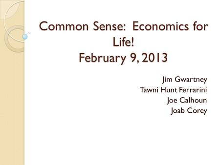 Common Sense: Economics for Life! February 9, 2013 Jim Gwartney Tawni Hunt Ferrarini Joe Calhoun Joab Corey.
