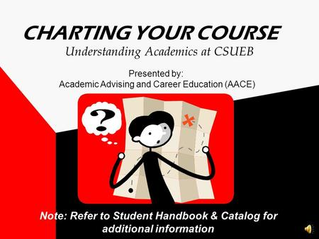 CHARTING YOUR COURSE Note: Refer to Student Handbook & Catalog for additional information Understanding Academics at CSUEB Presented by: Academic Advising.