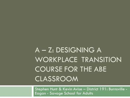 A – Z: DESIGNING A WORKPLACE TRANSITION COURSE FOR THE ABE CLASSROOM Stephen Hunt & Kevin Avise – District 191: Burnsville - Eagan - Savage School for.