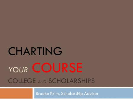 CHARTING YOUR COURSE COLLEGE AND SCHOLARSHIPS Brooke Krim, Scholarship Advisor.