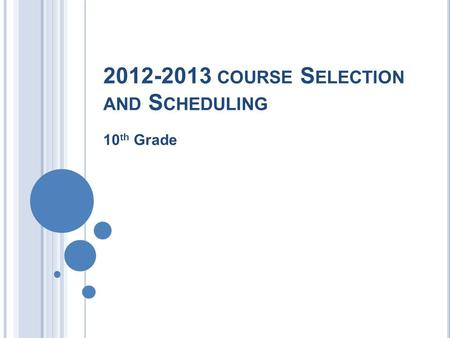 2012-2013 COURSE S ELECTION AND S CHEDULING 10 th Grade.