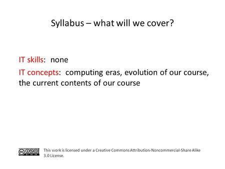 Syllabus – what will we cover? IT skills: none IT concepts: computing eras, evolution of our course, the current contents of our course This work is licensed.