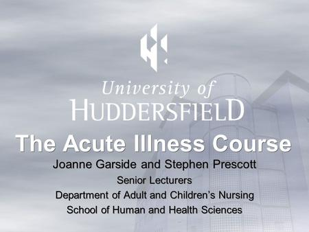 The Acute Illness Course Joanne Garside and Stephen Prescott Senior Lecturers Department of Adult and Childrens Nursing School of Human and Health Sciences.
