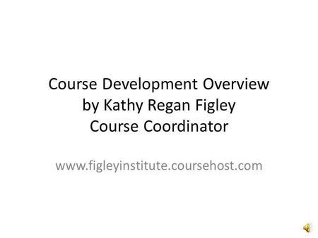 Course Development Overview by Kathy Regan Figley Course Coordinator www.figleyinstitute.coursehost.com.