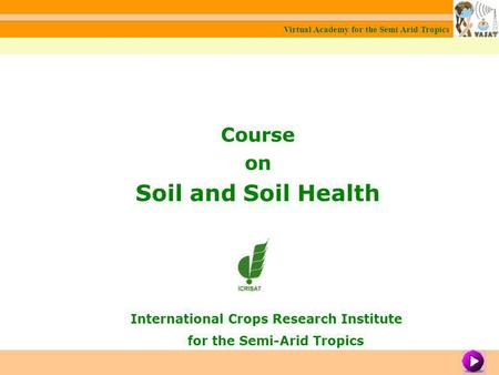 Course on Soil and Soil Health International Crops Research Institute for the Semi-Arid Tropics Virtual Academy for the Semi Arid Tropics Module 1: About.