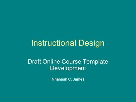 Instructional Design Draft Online Course Template Development Nnannah C. James.