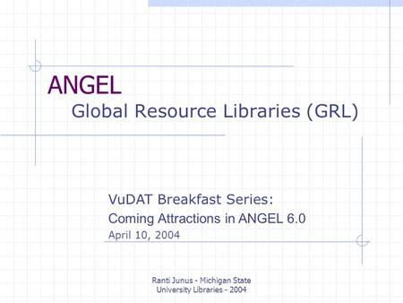 Ranti Junus - Michigan State University Libraries - 2004 ANGEL Global Resource Libraries (GRL) VuDAT Breakfast Series: Coming Attractions in ANGEL 6.0.