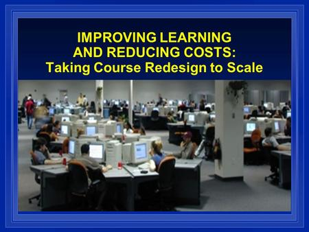 IMPROVING LEARNING AND REDUCING COSTS: Taking Course Redesign to Scale.