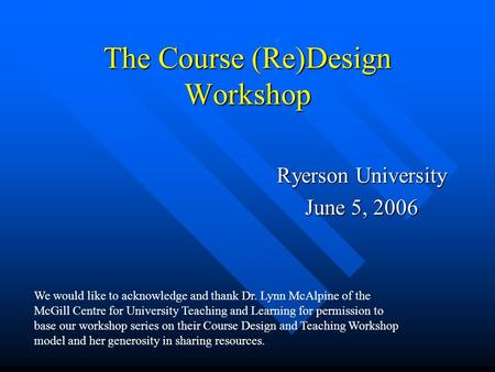 The Course (Re)Design Workshop Ryerson University June 5, 2006 We would like to acknowledge and thank Dr. Lynn McAlpine of the McGill Centre for University.