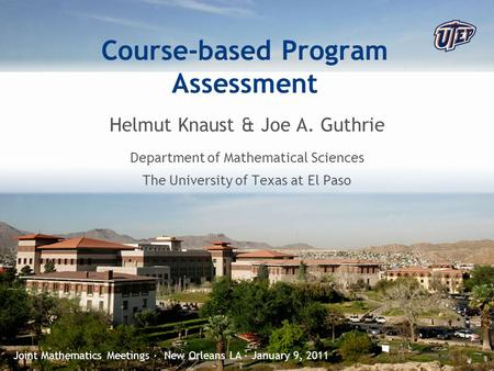 © The University of Texas at El Paso Course-based Program Assessment Helmut Knaust & Joe A. Guthrie Department of Mathematical Sciences The University.