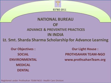 NATIONAL BUREAU OF ADVANCE & PREVENTIVE PRACTICES IN INDIA Lt. Smt. Sharda Sharma Scholarship for Advance Learning Our Objectives : SOCIAL ENVIRONMENTAL.