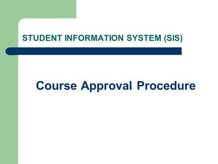STUDENT INFORMATION SYSTEM (SIS) Course Approval Procedure.