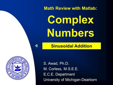 Complex Numbers S. Awad, Ph.D. M. Corless, M.S.E.E. E.C.E. Department University of Michigan-Dearborn Math Review with Matlab: Sinusoidal Addition.