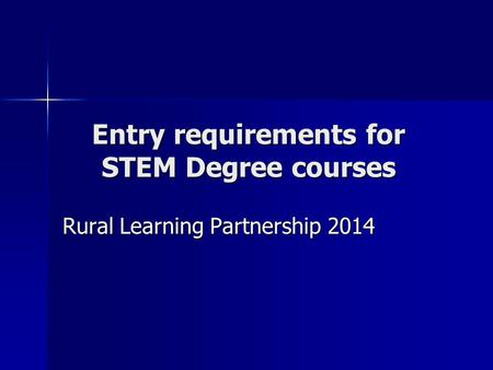 Entry requirements for STEM Degree courses Rural Learning Partnership 2014.