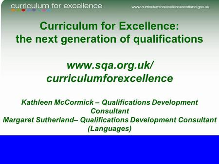Curriculum for Excellence: the next generation of qualifications www.sqa.org.uk/ curriculumforexcellence Kathleen McCormick – Qualifications Development.