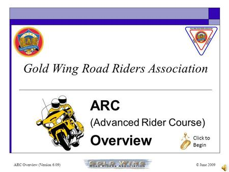 ARC Overview (Version 6.09)© June 2009 Gold Wing Road Riders Association ARC (Advanced Rider Course) Overview Click to Begin.