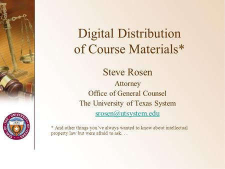 Digital Distribution of Course Materials* Steve Rosen Attorney Office of General Counsel The University of Texas System * And other.