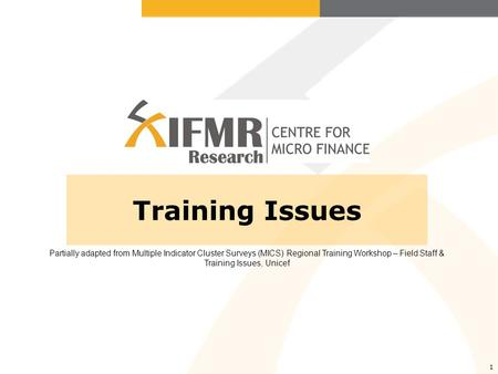 1 Training Issues Partially adapted from Multiple Indicator Cluster Surveys (MICS) Regional Training Workshop – Field Staff & Training Issues, Unicef.