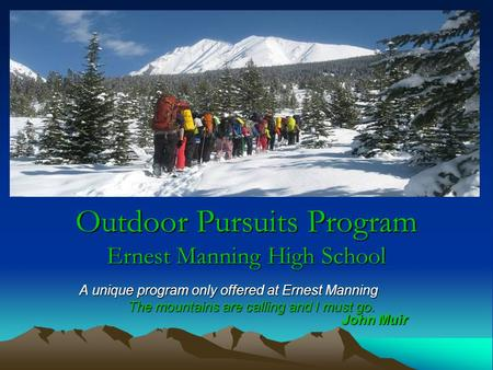 Outdoor Pursuits Program Ernest Manning High School A unique program only offered at Ernest Manning The mountains are calling and I must go. John Muir.
