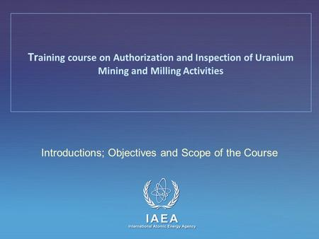 IAEA International Atomic Energy Agency Introductions; Objectives and Scope of the Course Tr aining course on Authorization and Inspection of Uranium Mining.