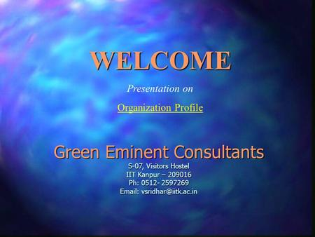Green Eminent Consultants S-07, Visitors Hostel IIT Kanpur – 209016 Ph: 0512- 2597269   WELCOME Presentation on Organization Profile.