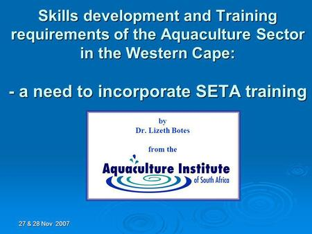 Skills development and Training requirements of the Aquaculture Sector in the Western Cape: - a need to incorporate SETA training by Dr. Lizeth Botes from.