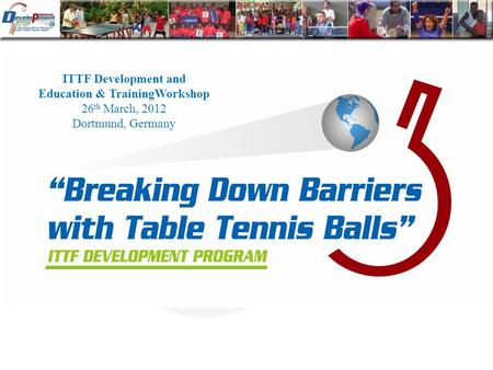 ITTF Development and Education & TrainingWorkshop 26 th March, 2012 Dortmund, Germany.
