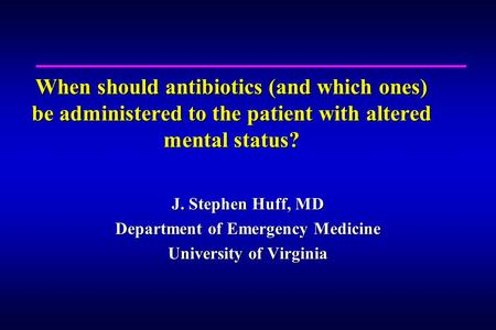 When should antibiotics (and which ones) be administered to the patient with altered mental status? J. Stephen Huff, MD Department of Emergency Medicine.