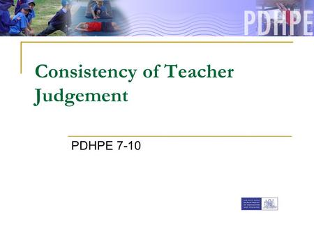 Consistency of Teacher Judgement PDHPE 7-10. Assessment in PDHPE Assessment for learning Assessment of learning ongoing process provides direction for.
