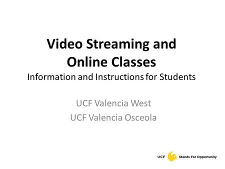 Video Streaming and Online Classes Information and Instructions for Students UCF Valencia West UCF Valencia Osceola.