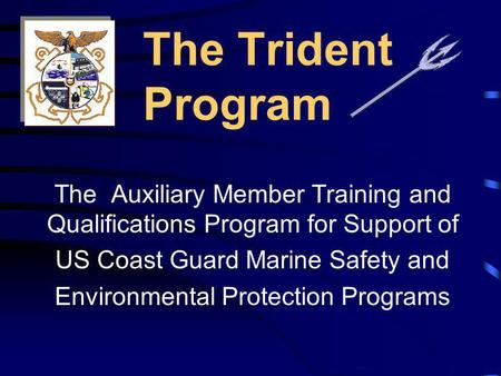 The Trident Program The Auxiliary Member Training and Qualifications Program for Support of US Coast Guard Marine Safety and Environmental Protection.