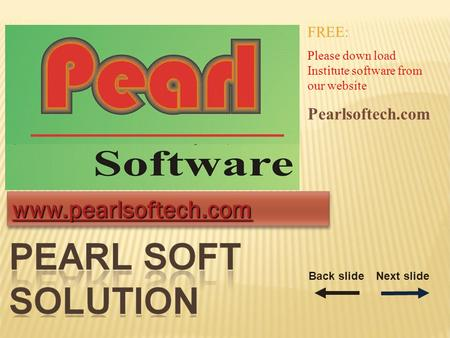 Www.pearlsoftech.com FREE: Please down load Institute software from our website Pearlsoftech.com Back slideNext slide.